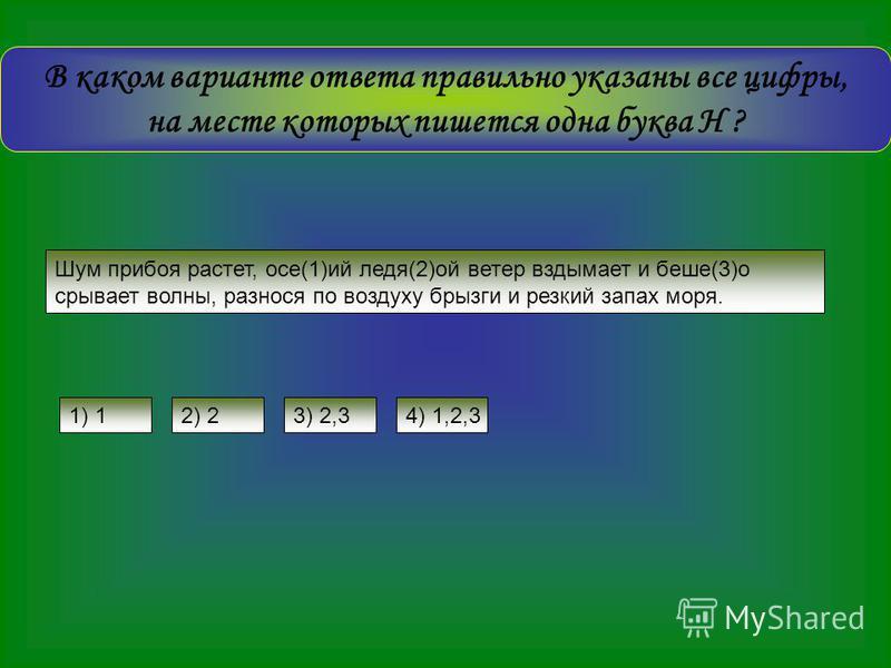 В каком варианте ответа правильно указаны все цифры, на месте которых пишется одна буква Н ? Шум прибоя растет, осе(1)ий ледя(2)ой ветер вздымает и бише(3)о срывает волны, разнося по воздуху брызги и резкий запах моря. 3) 2,34) 1,2,31) 12) 2