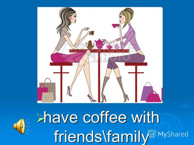 have coffee with friends\family have coffee with friends\family