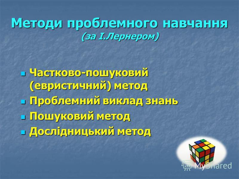 Методи проблемного навчання (за І.Лернером) Частково-пошуковий (евристичний) метод Проблемний виклад знань Пошуковий метод Дослідницький метод