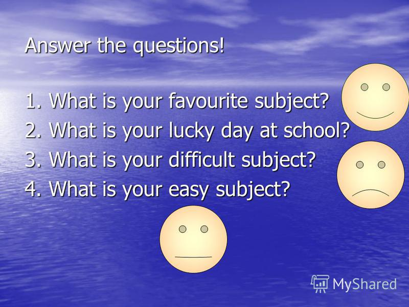 Answer the questions! 1. What is your favourite subject? 2. What is your lucky day at school? 3. What is your difficult subject? 4. What is your easy subject?