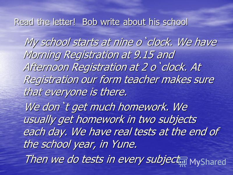 Read the letter! Bob write about his school My school starts at nine o`clock. We have Morning Registration at 9.15 and Afternoon Registration at 2 o`clock. At Registration our form teacher makes sure that everyone is there. My school starts at nine o