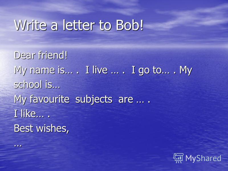 Write a letter to Bob! Dear friend! My name is…. I live …. I go to…. My school is… My favourite subjects are …. I like…. Best wishes, …