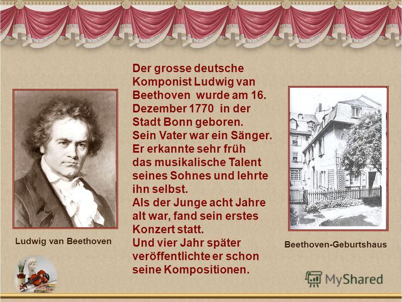 Der grosse deutsche Komponist Ludwig van Beethoven wurde am 16. Dezember 1770 in der Stadt Bonn geboren. Sein Vater war ein Sänger. Er erkannte sehr früh das musikalische Talent seines Sohnes und lehrte ihn selbst. Als der Junge acht Jahre alt war, f