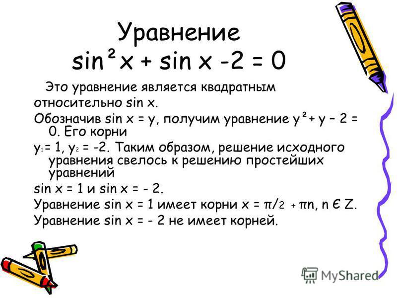 Уравнение sin²x + sin x -2 = 0 Это уравнение является квадратным относительно sin x. Обозначив sin x = y, получим уравнение у²+ у – 2 = 0. Его корни у 1 = 1, у 2 = -2. Таким образом, решение исходного уравнения свелось к решению простейших уравнений