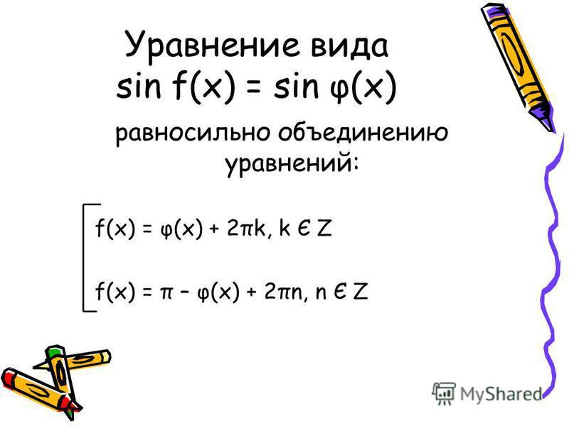 Уравнение вида sin f(x) = sin φ(x) равносильно объединению уравнений: f(x) = φ(x) + 2πk, k Є Z f(x) = π – φ(x) + 2πn, n Є Z