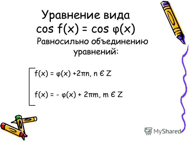 Уравнение вида cos f(x) = cos φ(x) Равносильно объединению уравнений: f(x) = φ(x) +2πn, n Є Z f(x) = - φ(x) + 2πm, m Є Z