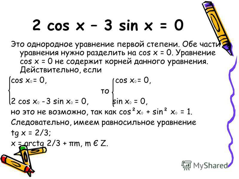 2 cos x – 3 sin x = 0 Это однородное уравнение первой степени. Обе части уравнения нужно разделить на cos x = 0. Уравнение cos x = 0 не содержит корней данного уравнения. Действительно, если cos x 0 = 0, то 2 cos x 0 - 3 sin x 0 = 0, sin x 0 = 0, но