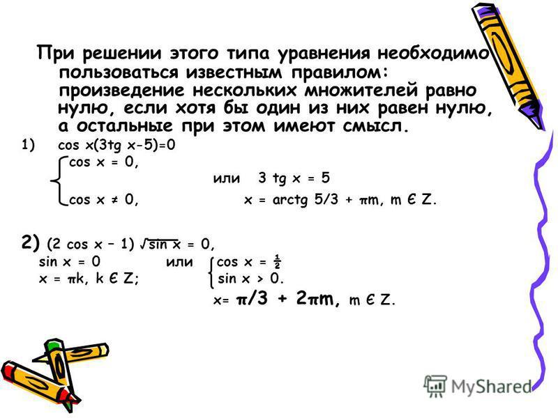 При решении этого типа уравнения необходимо пользоваться известным правилом: произведение нескольких множителей равно нулю, если хотя бы один из них равен нулю, а остальные при этом имеют смысл. 1)cos x(3tg x-5)=0 cos x = 0, или 3 tg x = 5 cos x 0, x