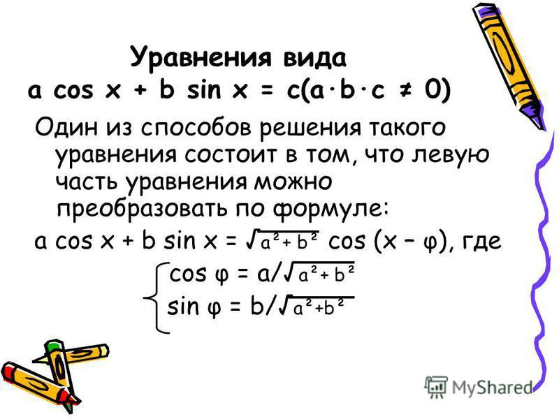 Уравнения вида a cos x + b sin x = c(a·b·c 0) Один из способов решения такого уравнения состоит в том, что левую часть уравнения можно преобразовать по формуле: a cos x + b sin x = a²+ b² cos (x – φ), где cos φ = a/ a²+ b² sin φ = b/ a²+b²