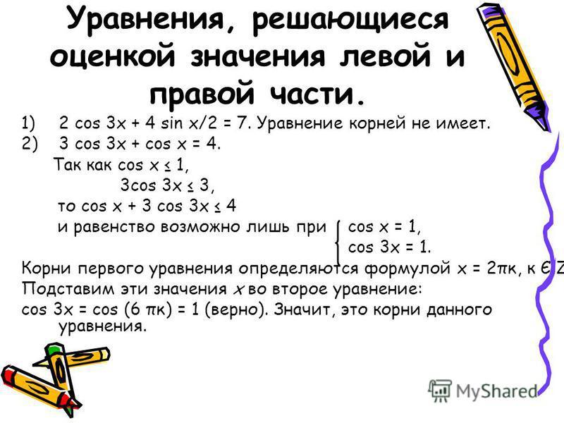 Уравнения, решающиеся оценкой значения левой и правой части. 1)2 cos 3x + 4 sin x/2 = 7. Уравнение корней не имеет. 2)3 cos 3x + cos x = 4. Так как cos x 1, 3cos 3x 3, то cos x + 3 cos 3x 4 и равенство возможно лишь при cos x = 1, cos 3x = 1. Корни п