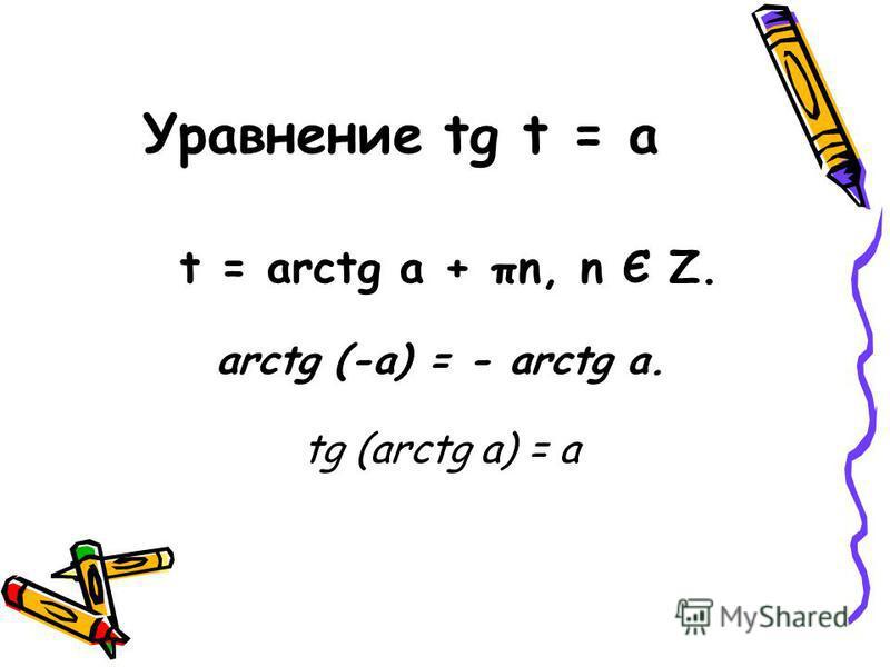 Уравнение tg t = a t = arctg a + πn, n Є Z. arctg (-a) = - arctg a. tg (arctg a) = a