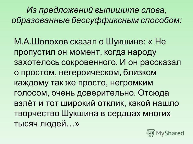 Из предложений выпишите слова, образованные бессуффиксным способом: М.А.Шолохов сказал о Шукшине: « Не пропустил он момент, когда народу захотелось сокровенного. И он рассказал о простом, негероическом, близком каждому так же просто, негромким голосо