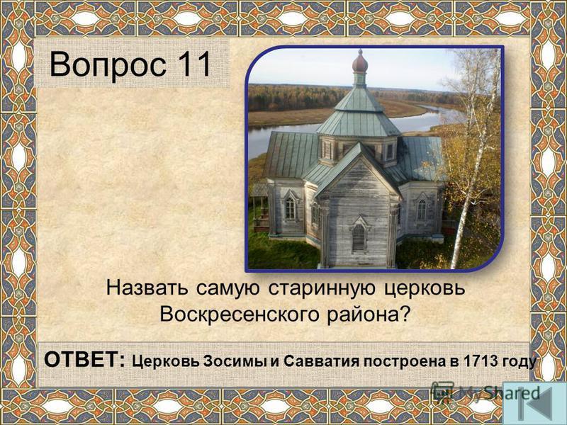 Назвать самую старинную церковь Воскресенского района? Вопрос 11 ОТВЕТ: Церковь Зосимы и Савватия построена в 1713 году
