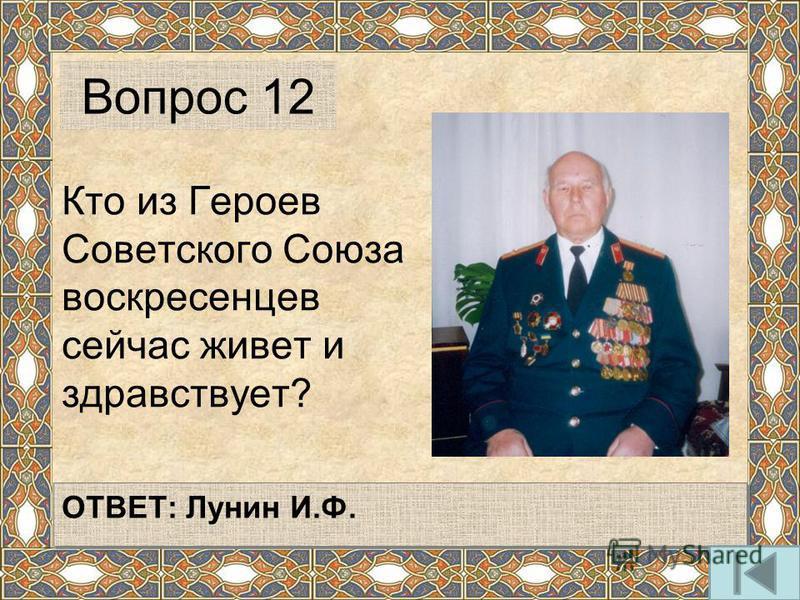Кто из Героев Советского Союза воскресенцев сейчас живет и здравствует? Вопрос 12 ОТВЕТ: Лунин И.Ф.