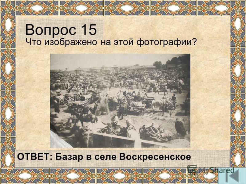 ОТВЕТ: Базар в селе Воскресенское Вопрос 15 Что изображено на этой фотографии?