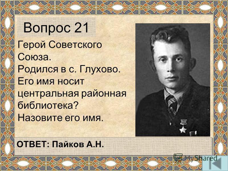 Герой Советского Союза. Родился в с. Глухово. Его имя носит центральная районная библиотека? Назовите его имя. Вопрос 21 ОТВЕТ: Пайков А.Н.