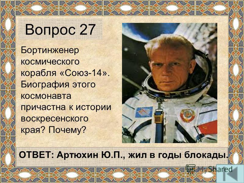 Бортинженер космического корабля «Союз-14». Биография этого космонавта причастна к истории воскресенского края? Почему? ОТВЕТ: Артюхин Ю.П., жил в годы блокады. Вопрос 27