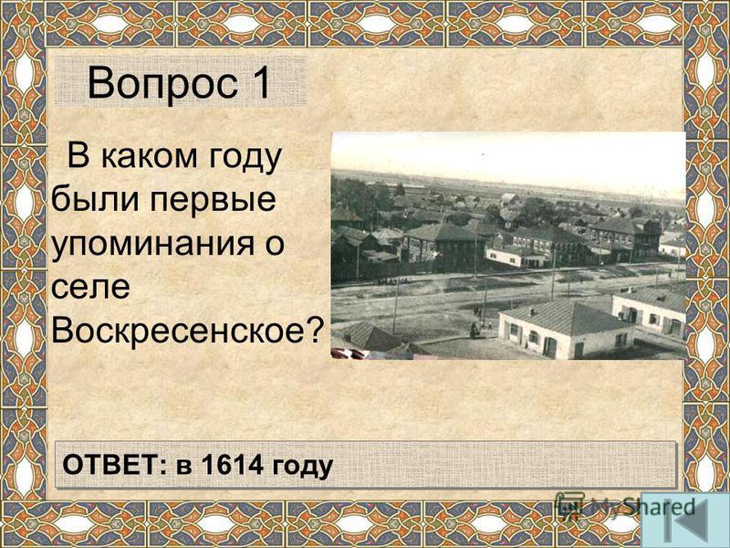 Вопрос 1 В каком году были первые упоминания о селе Воскресенское? ОТВЕТ: в 1614 году