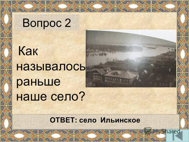 Как называлось раньше наше село? Вопрос 2 ОТВЕТ: село Ильинское ОТВЕТ: село Ильинское