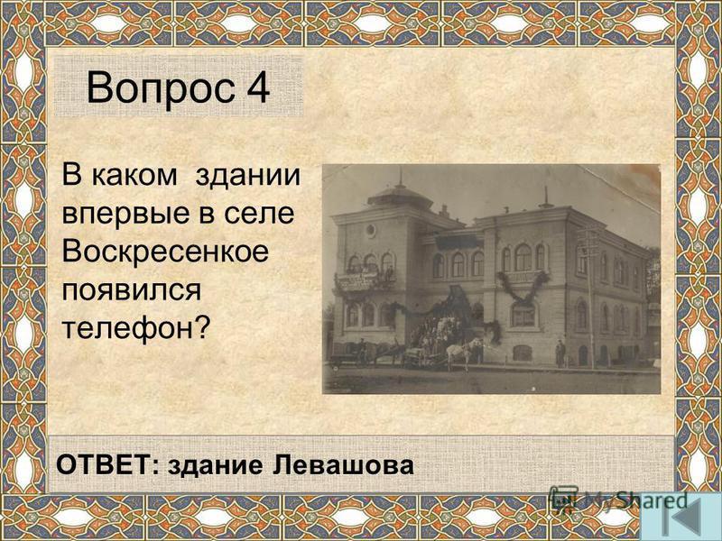 В каком здании впервые в селе Воскресенкое появился телефон? Вопрос 4 ОТВЕТ: здание Левашова