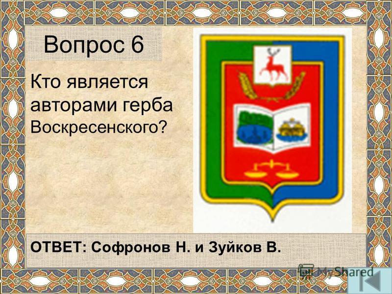 ОТВЕТ: Софронов Н. и Зуйков В. Вопрос 6 Кто является авторами герба Воскресенского?