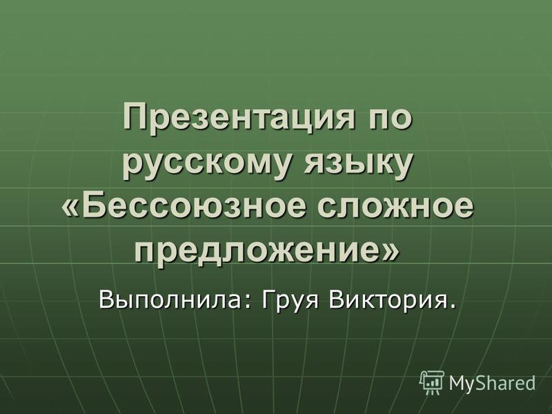 Презентация по русскому языку «Бессоюзное сложное предложение» Выполнила: Груя Виктория.