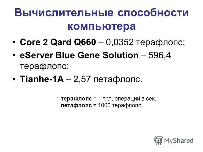 Вычислительные способности компьютера Core 2 Qard Q660 – 0,0352 терафлопс; eServer Blue Gene Solution – 596,4 терафлопс; Tianhe-1A – 2,57 петафлопс. 1 терафлопс = 1 трл. операций в сек. 1 петафлопс = 1000 терафлопс.