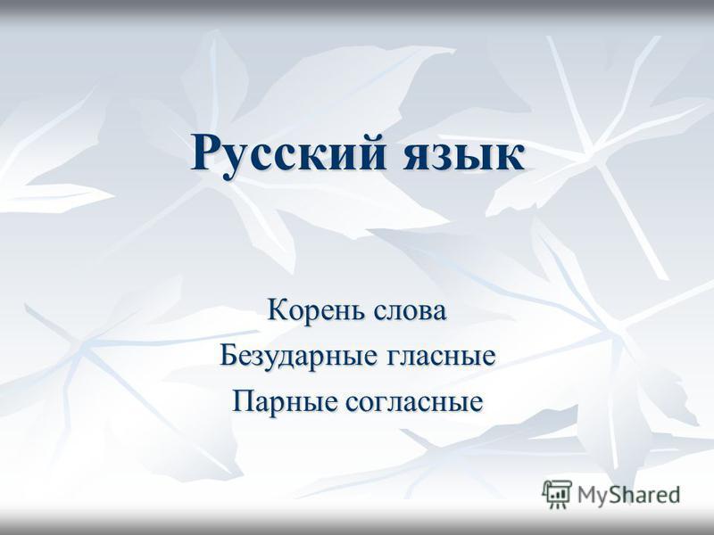 Русский язык Корень слова Безударные гласные Парные согласные