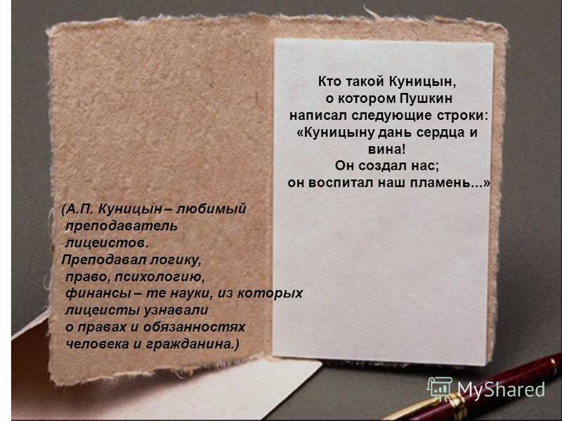 Кто такой Куницын, о котором Пушкин написал следующие строки: «Куницыну дань сердца и вина! Он создал нас; он воспитал наш пламень...» (А.П. Куницын – любимый преподаватель лицеистов. Преподавал логику, право, психологию, финансы – те науки, из котор