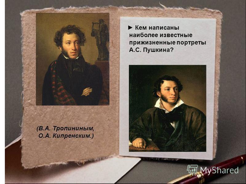 Кем написаны наиболее известные прижизненные портреты А.С. Пушкина? (В.А. Тропининым, О.А. Кипренским.)
