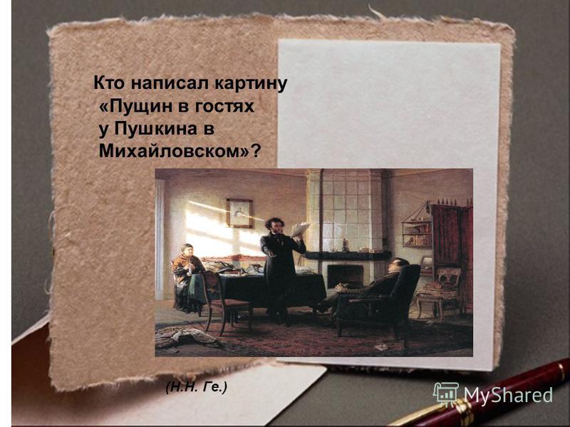 Кто написал картину «Пущин в гостях у Пушкина в Михайловском»? (Н.Н. Ге.)