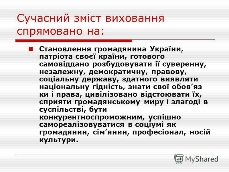 Сучасний зміст виховання спрямовано на: Становлення громадянина України, патріота своєї країни, готового самовіддано розбудовувати ії суверенну, незалежну, демократичну, правову, соціальну державу, здатного виявляти національну гідність, знати свої о