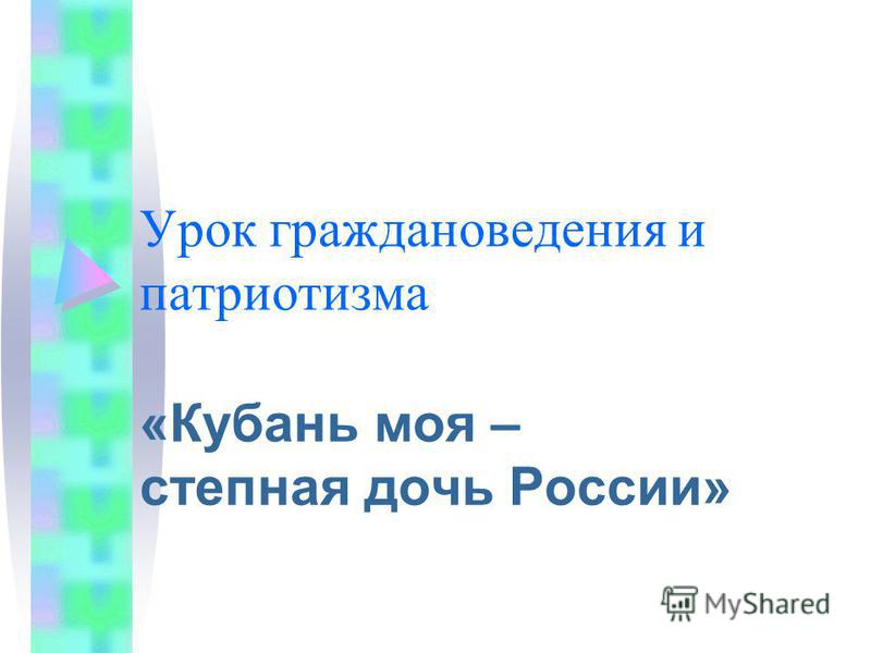 Урок граждановедения и патриотизма «Кубань моя – степная дочь России»