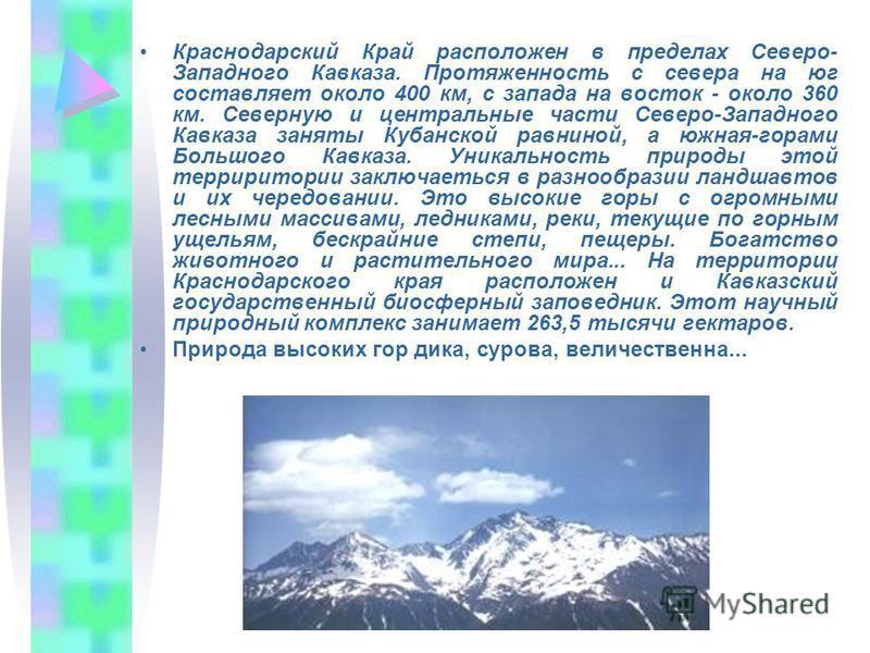 Краснодарский Край расположен в пределах Северо- Западного Кавказа. Протяженность с севера на юг составляет около 400 км, с запада на восток - около 360 км. Северную и центральные части Северо-Западного Кавказа заняты Кубанской равниной, а южная-гора