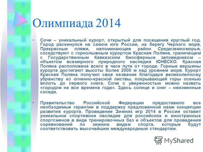 Олимпиада 2014 Сочи – уникальный курорт, открытый для посещения круглый год. Город раскинулся на самом юге России, на берегу Черного моря. Прекрасные пляжи, напоминающие район Средиземноморья, соседствуют с горнолыжным курортом Красная Поляна, гранич