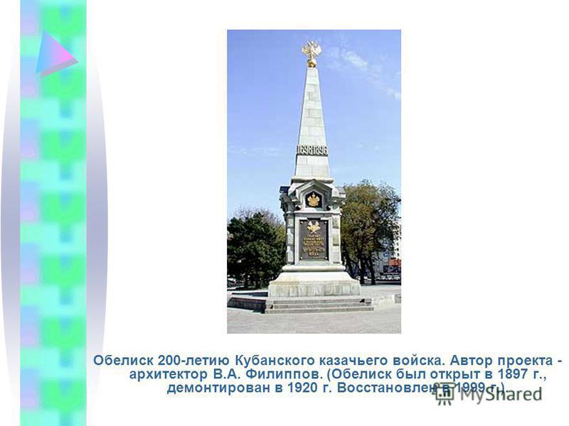 Обелиск 200-летию Кубанского казачьего войска. Автор проекта - архитектор В.А. Филиппов. (Обелиск был открыт в 1897 г., демонтирован в 1920 г. Восстановлен в 1999 г.).