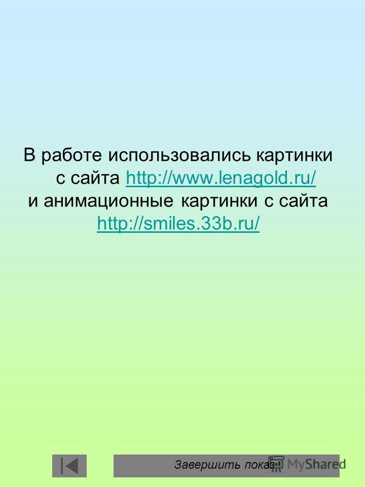 В работе использовались картинки с сайта http://www.lenagold.ru/ и анимационные картинки с сайта http://smiles.33b.ru/http://www.lenagold.ru/ http://smiles.33b.ru/ Завершить показ