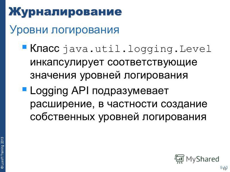 13 © Luxoft Training 2013Журналирование Класс java.util.logging.Level инкапсулирует соответствующие значения уровней логирования Logging API подразумевает расширение, в частности создание собственных уровней логирования 9-13 Уровни логирования