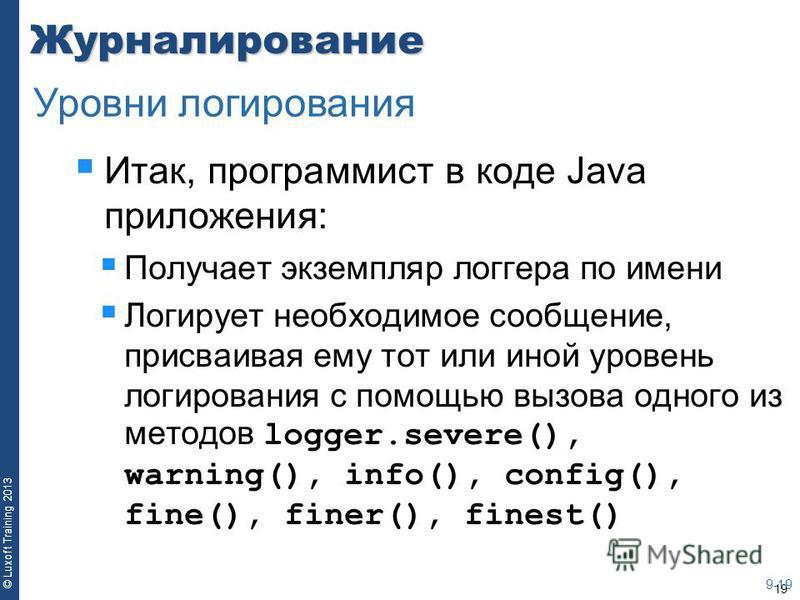 19 © Luxoft Training 2013Журналирование Итак, программист в коде Java приложения: Получает экземпляр логгера по имени Логирует необходимое сообщение, присваивая ему тот или иной уровень логирования с помощью вызова одного из методов logger.severe(),