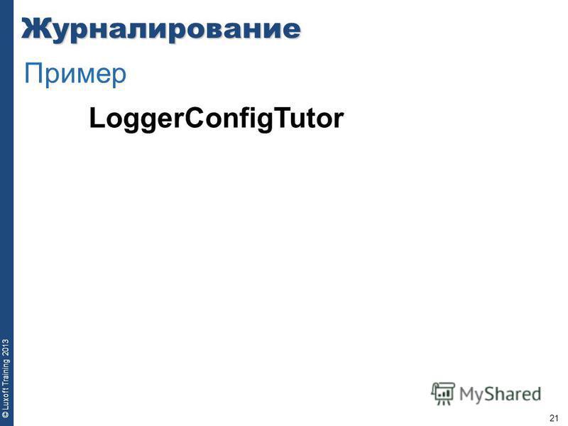 21 © Luxoft Training 2013 LoggerConfigTutor Журналирование Пример