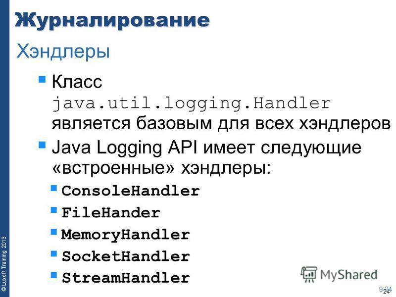 24 © Luxoft Training 2013Журналирование Класс java.util.logging.Handler является базовым для всех хендлеров Java Logging API имеет следующие «встроенные» хендлеры: ConsoleHandler FileHander MemoryHandler SocketHandler StreamHandler 9-24 Хэндлеры