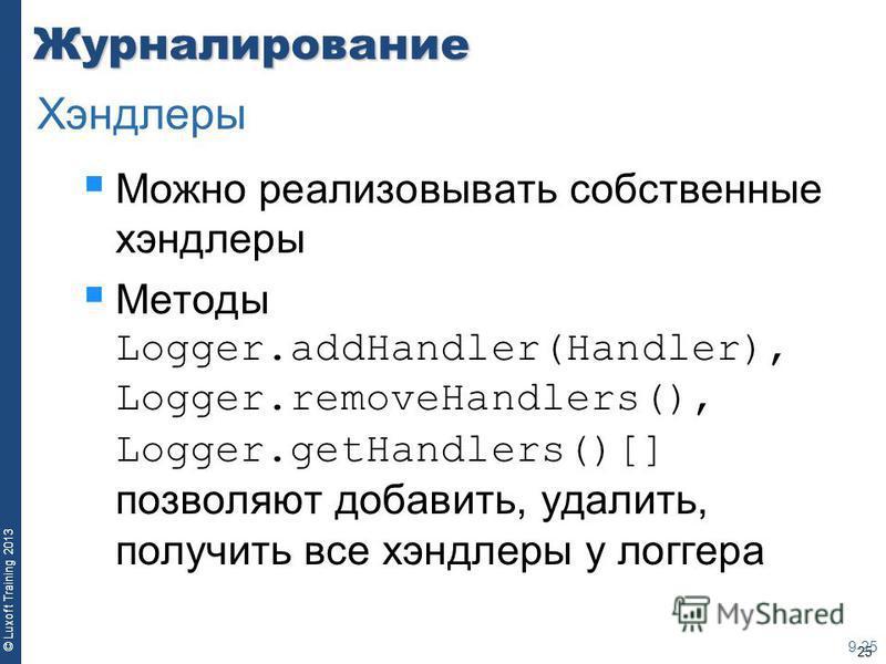 25 © Luxoft Training 2013Журналирование Можно реализовывать собственные хендлеры Методы Logger.addHandler(Handler), Logger.removeHandlers(), Logger.getHandlers()[] позволяют добавить, удалить, получить все хендлеры у логгера 9-25 Хэндлеры