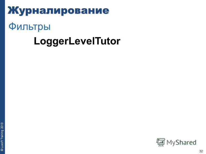 32 © Luxoft Training 2013 LoggerLevelTutor Журналирование Фильтры