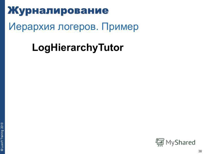 38 © Luxoft Training 2013Журналирование Иерархия логеров. Пример LogHierarchyTutor