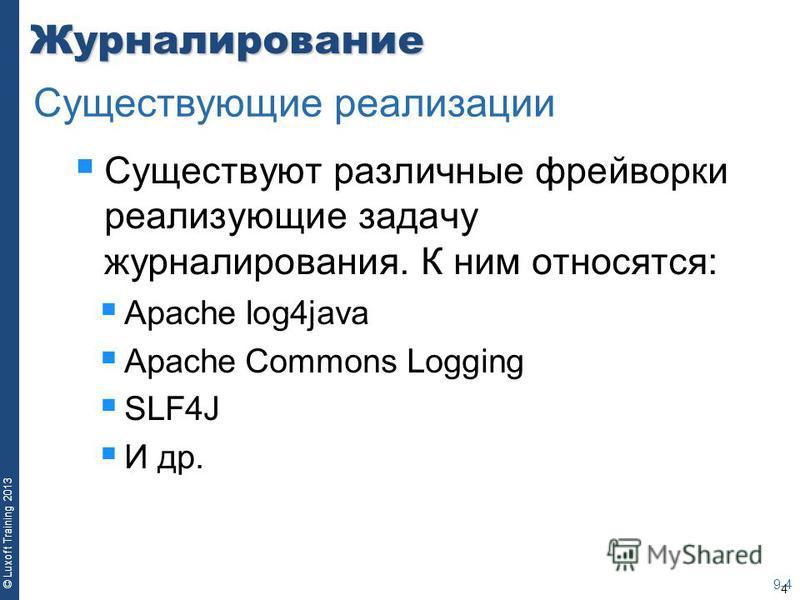 4 © Luxoft Training 2013Журналирование Существуют различные фреймворки реализующие задачу журналирования. К ним относятся: Apache log4java Apache Commons Logging SLF4J И др. 9-4 Существующие реализации