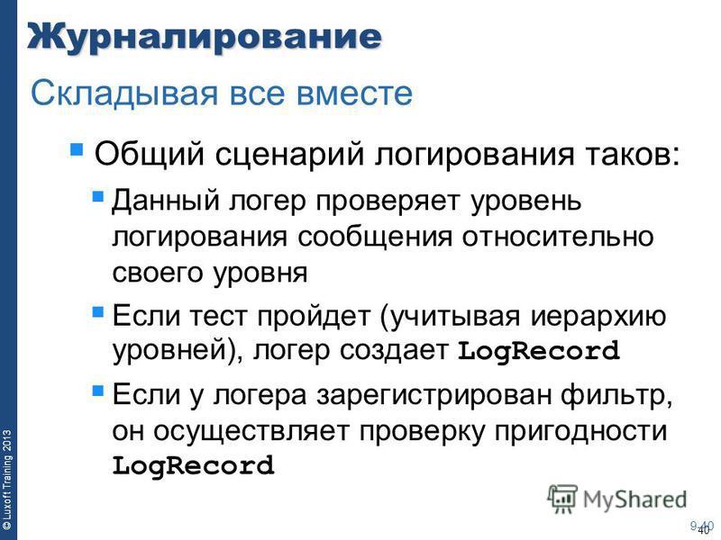 40 © Luxoft Training 2013Журналирование Общий сценарий логирования таков: Данный логер проверяет уровень логирования сообщения относительно своего уровня Если тест пройдет (учитывая иерархию уровней), логер создает LogRecord Если у логера зарегистрир