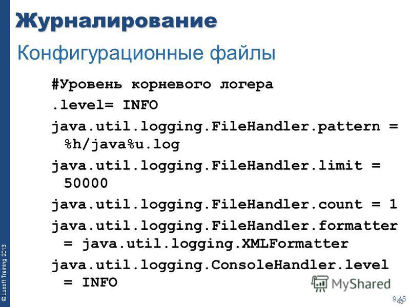45 © Luxoft Training 2013Журналирование #Уровень корневого логера.level= INFO java.util.logging.FileHandler.pattern = %h/java%u.log java.util.logging.FileHandler.limit = 50000 java.util.logging.FileHandler.count = 1 java.util.logging.FileHandler.form