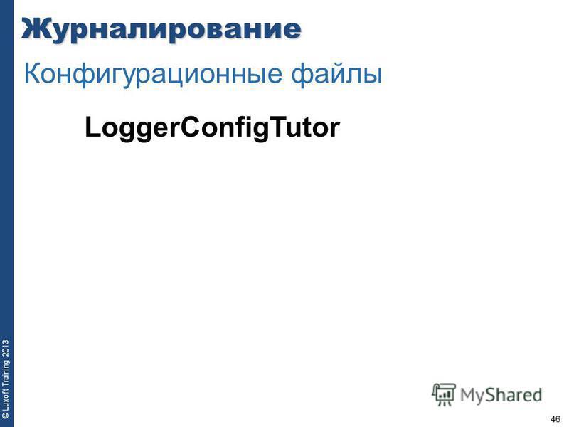 46 © Luxoft Training 2013 LoggerConfigTutor Журналирование Конфигурационные файлы