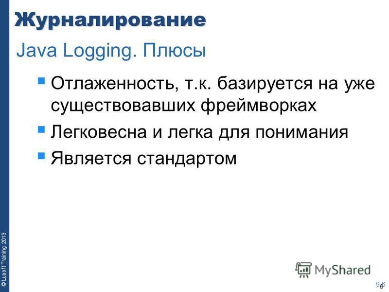 6 © Luxoft Training 2013Журналирование Отлаженность, т.к. базируется на уже существовавших фреймворках Легковесна и легка для понимания Является стандартом 9-6 Java Logging. Плюсы