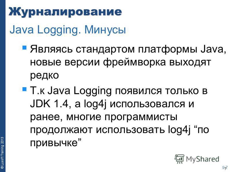 7 © Luxoft Training 2013Журналирование Являясь стандартом платформы Java, новые версии фреймворка выходят редко Т.к Java Logging появился только в JDK 1.4, а log4j использовался и ранее, многие программисты продолжают использовать log4j по привычке 9